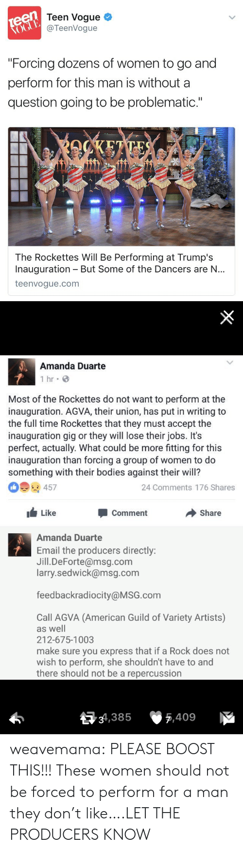 """Teen Vogue: Teen Vogue  @TeenVogue  """"Forcing dozens of women to go and  perform for this man is without a  question going to be problematic.""""  The Rockettes Will Be Performing at Trump's  Inauguration But Some of the Dancers are N...  teenvogue.com   Amanda Duarte  1 hr G  Most of the Rockettes do not want to perform at the  inauguration. AGVA, their union, has put in writing to  the full time Rockettes that they must accept the  inauguration gig or they will lose their jobs. It's  perfect, actually. What could be more fitting for this  inauguration than forcing a group of women to do  something with their bodies against their will?  24 Comments 176 Shares  Like  Comment  Share  Amanda Duarte  Email the producers directly:  Jill.DeForte@msg.com  larry.sedwick@msg.com  feedbackradiocity@MSG.com  Call AGVA (American Guild of Variety Artists)  as well  212-675-1003  make sure you express that if a Rock does not  wish to perform, she shouldn't have to and  there should not be a repercussion  34,385  5,409 weavemama: PLEASE BOOST THIS!!!   These women should not be forced to perform for a man they don't like….LET THE PRODUCERS KNOW"""