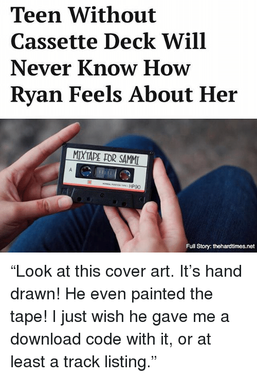 """Memes, Mixtape, and Never: Teen Without  Cassette Deck Will  Never Know How  Ryan Feels About Her  MIXTAPE DDR SAMMI  HP90  Full Story: thehardtimes.net """"Look at this cover art. It's hand drawn! He even painted the tape! I just wish he gave me a download code with it, or at least a track listing."""""""