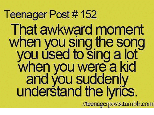 Lyrics: Teenager Post # 1 52  That awkward mom  ent  when you sing the song  you úsed to šing a lot  when you were a kid  and you suddenly  underštand the lyrics  //teenagerposts.tumblr.comm