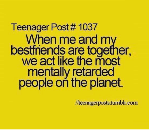 Retardes: Teenager Post 1037  When me and m  bestfriends are together,  we act like the most  mentally retarded  people on the planet.  llteenagerposts.tumblr.com