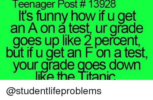 Get An A: Teenager Post # 13928  It's funny how if u get  an A on a test, ur grade  goes up like 2 percent,  but if u get an F'on a test,  like the Titanic  your grade goes down @studentlifeproblems