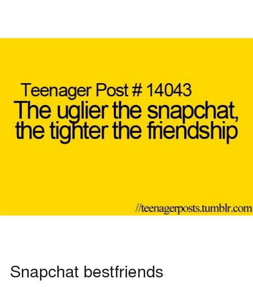 Snapchat, Tumblr, and Girl Memes: Teenager Post 14043  The uglier the snapchat,  the tighter the friendship  teenagerposts.tumblr.com Snapchat bestfriends