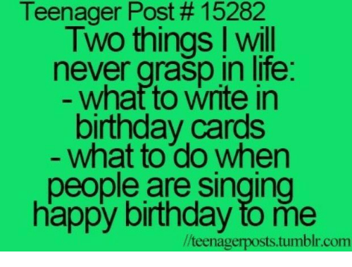 Birthday, Life, and Singing: Teenager Post # 15282  Two things I will  never grasp in life  what to write in  birthday cards  what to do when  people are singing  happy birthday to me  /teenagerposts.tumblr.com