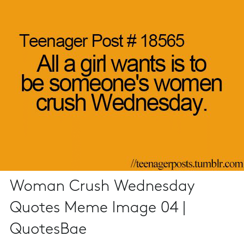 Crush Wednesday: Teenager Post # 18565  All a girl wants is to  be someone'swomen  crush Wednesday.  //teenagerposts.tumblr.com Woman Crush Wednesday Quotes Meme Image 04 | QuotesBae