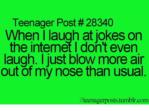Internet, Memes, and Tumblr: Teenager Post 28340  When I laugh at jokes on  the internet I don't even  laugh. I just blow more air  out of my nose than usual  /teenagerposts tumblr com