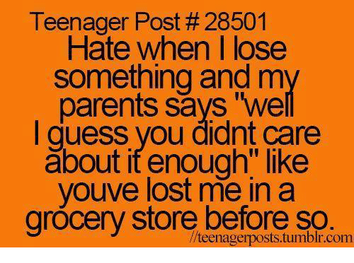"Guess: Teenager Post #28501  Hate when I lose  Something and m  parents says ""we  I guess you didnt care  about itenough"" like  youve lost me in a  grocery store before so.  //teenagerposts.tumblr.com"