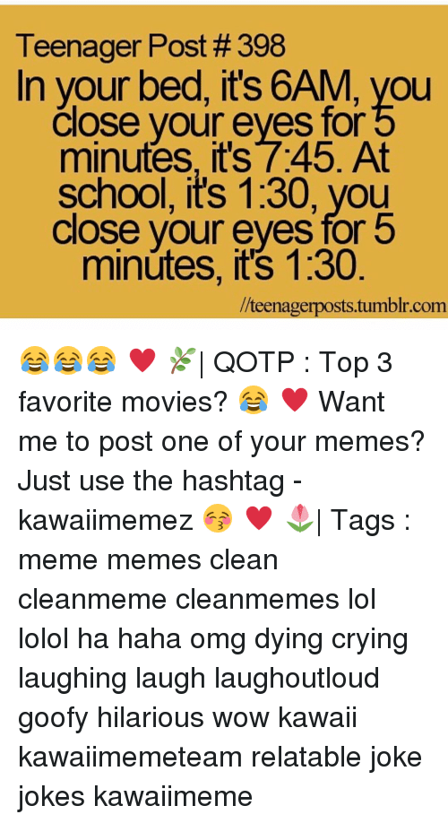 Haha Omg: Teenager Post #398  In your bed, it's 6AM, you  Close your eyes for  minutes, its 7:45. At  school, it's 1:30, you  Close your eyes for b  minutes, it's 1:30  llteenagerposts tumblr com 😂😂😂 ♥ 🌿| QOTP : Top 3 favorite movies? 😂 ♥ Want me to post one of your memes? Just use the hashtag -kawaiimemez 😚 ♥ 🌷| Tags : meme memes clean cleanmeme cleanmemes lol lolol ha haha omg dying crying laughing laugh laughoutloud goofy hilarious wow kawaii kawaiimemeteam relatable joke jokes kawaiimeme