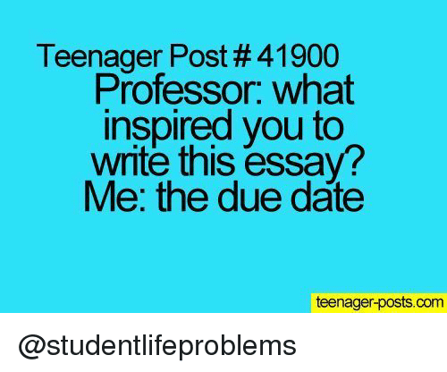 what inspired you: Teenager Post # 41900  Professor. what  inspired you to  write this essay?  Me: the due date  teenager-posts.com @studentlifeproblems