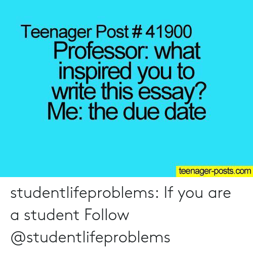what inspired you: Teenager Post # 41900  Professor. what  inspired you to  write this essay?  Me: the due date  teenager-posts.com studentlifeproblems:  If you are a student Follow @studentlifeproblems​