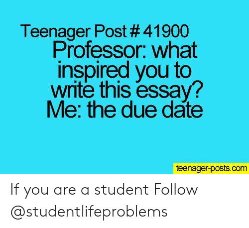 what inspired you: Teenager Post # 41900  Professor. what  inspired you to  write this essay?  Me: the due date  teenager-posts.com If you are a student Follow @studentlifeproblems​