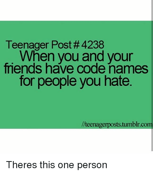 Code Names: Teenager Post #4238  When you and your  friends have code names  for people you hate.  //teenage Theres this one person