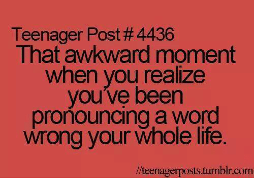 That Awkward Moment When You Realize: Teenager Post # 4436  That awkward moment  when you realize  you've been  proñouncing a word  wrong your whole life  //teenagerposts.tumblr.com