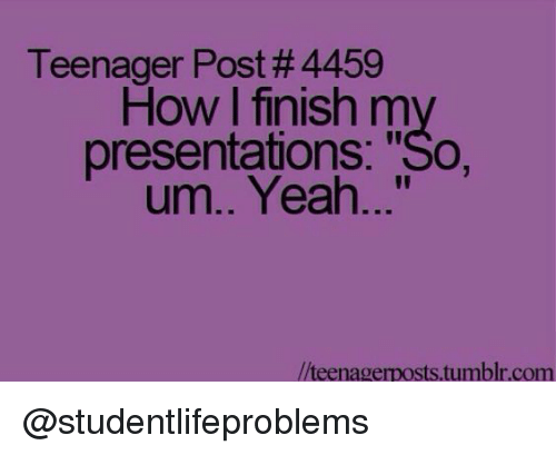 "presentations: Teenager Post #4459  How I finish my  presentations: ""So,  um.. Yeah...""  //teenagerposts.tumblr.com @studentlifeproblems"