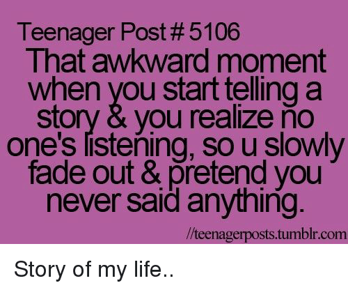 Life, Tumblr, and Awkward: Teenager Post # 5106  That awkward moment  when you start telling a  story & you realize ňo  one's listening, so u slowly  fade out & pretend you  never said anything  /teenagerposts.tumblr.com Story of my life..