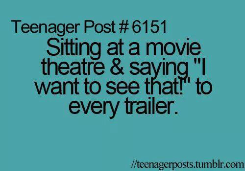 "Memes, Tumblr, and Movie: Teenager Post # 6151  Sitting at a movie  theatre & saying ""I  want to see that!"" to  every trailer.  //teenagerposts.tumblr.com"