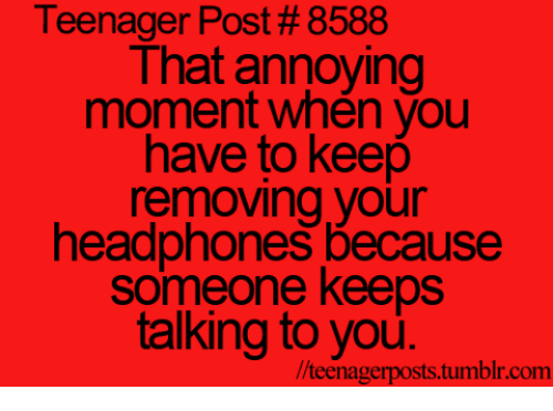 Headphones: Teenager Post # 8588  That annoying  moment when you  have to keep  removing your  headphones because  someone keeps  talking to you.  /teenagerposts.tumblr.com
