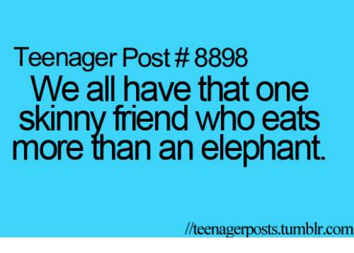 Skinny: Teenager Post #8898  We all have that one  Skinny friend who eats  more than an elephant.  //teenager posts.tumblr.com