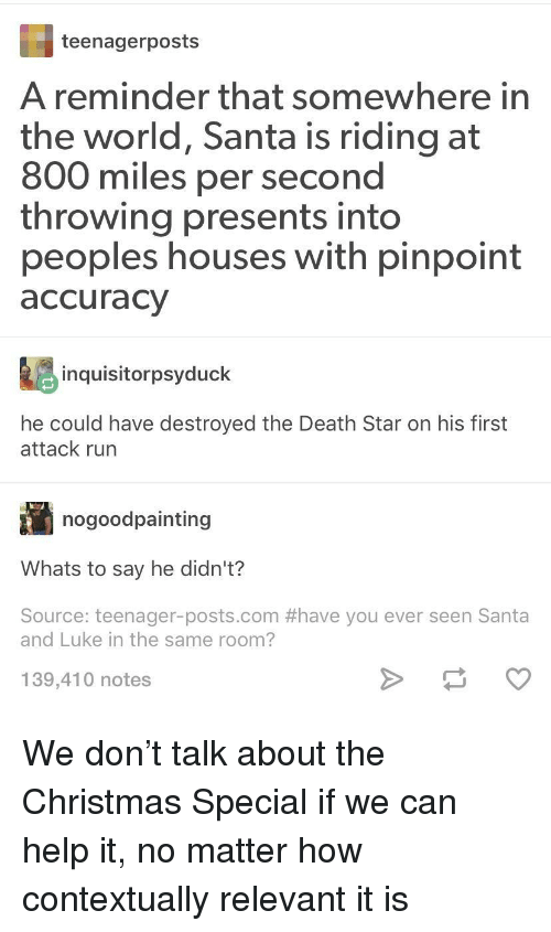 Death Star: teenagerposts  A reminder that somewhere in  the world, Santa is riding at  800 miles per second  throwing presents into  peoples houses with pinpoint  accuracy  inquisitorpsyduck  he could have destroyed the Death Star on his first  attack run  nogoodpainting  Whats to say he didn't?  Source: teenager-posts.com #have you ever seen Santa  and Luke in the same room?  139,410 notes We don't talk about the Christmas Special if we can help it, no matter how contextually relevant it is