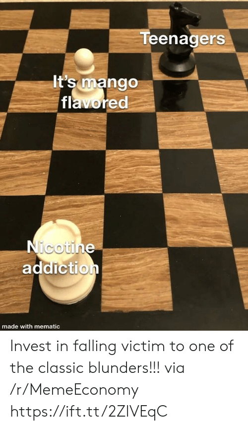 nicotine: Teenagers  It's mango  flavored  Nicotine  addiction  made with mematic Invest in falling victim to one of the classic blunders!!! via /r/MemeEconomy https://ift.tt/2ZlVEqC