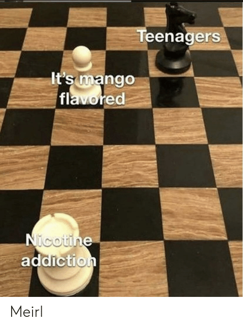 nicotine: Teenagers  It's mango  flavored  Nicotine  addiction Meirl