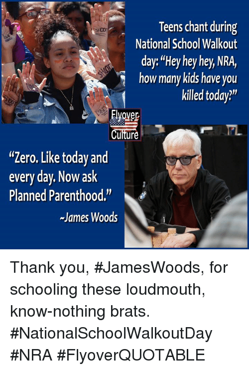"Memes, School, and Zero: Teens chant during  National School Walkout  day: ""Hey hey hey, NRA,  how many kids have you  killed today?""  Evover  Cuiture  wi  ""Zero. Like today and  every day. Now ask  Planned Parenthood.""  James Woods Thank you, #JamesWoods, for schooling these loudmouth, know-nothing brats.  #NationalSchoolWalkoutDay #NRA #FlyoverQUOTABLE"