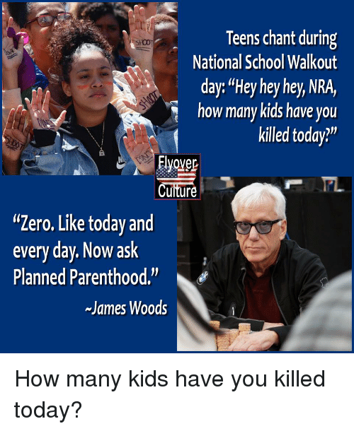 """School, Zero, and Kids: Teens chant during  National School Walkout  day: """"Hey hey hey, NRA,  how many kids have you  killed today?""""  Elyover  Cuture  FL  """"Zero. Like today and  every day. Now ask  Planned Parenthood.""""  James Woods"""