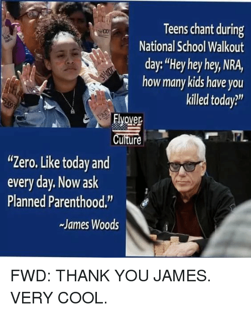 """School, Zero, and Thank You: Teens chant during  National School Walkout  day:""""Hey hey hey, NRA,  how many kids have you  killed today?""""  Flyover  Cuiture  """"Zero. Like today and  every day. Now ask  Planned Parenthood.  -James Woods"""