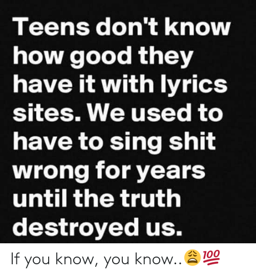 sites: Teens don't knOW  how good they  have it with lvrics  sites. We used to  have to sing shit  wrong for years  until the truth  destroyed us. If you know, you know..😩💯