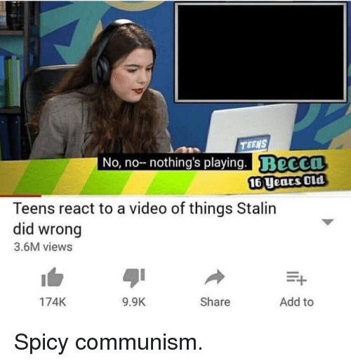 stalin: TEENS  No, no nothing's playing. BeCCO  16 Uears OLd  Teens react to a video of things Stalin  did wrong  3.6M views  174K  9.9K  Share  Add to Spicy communism.