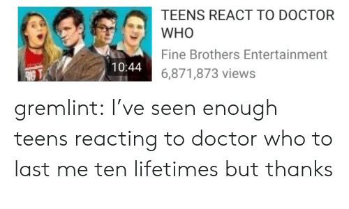 Fine Brothers: TEENS REACT TO DOCTOR  WHO  Fine Brothers Entertainment  6,871,873 views  10:44 gremlint: I've seen enough teens reacting to doctor who to last me ten lifetimes but thanks