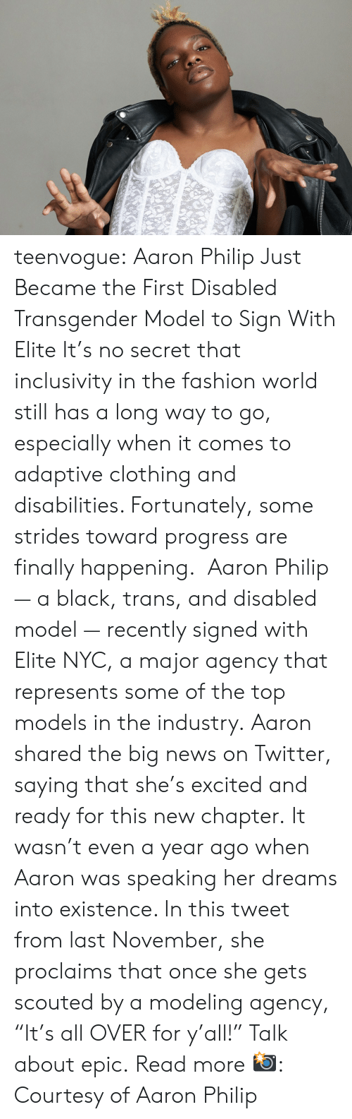 """top models: teenvogue: Aaron Philip Just Became the First Disabled Transgender Model to Sign With Elite It's no secret that inclusivity in the fashion world still has a long way to go, especially when it comes to adaptive clothing and disabilities. Fortunately, some strides toward progress are finally happening. Aaron Philip — a black, trans, and disabled model — recently signed with Elite NYC, a major agency that represents some of the top models in the industry. Aaron shared the big news on Twitter, saying that she's excited and ready for this new chapter. It wasn't even a year ago when Aaron was speaking her dreams into existence. In this tweet from last November, she proclaims that once she gets scouted by a modeling agency, """"It's all OVER for y'all!"""" Talk about epic. Read more 📸: Courtesy of Aaron Philip"""