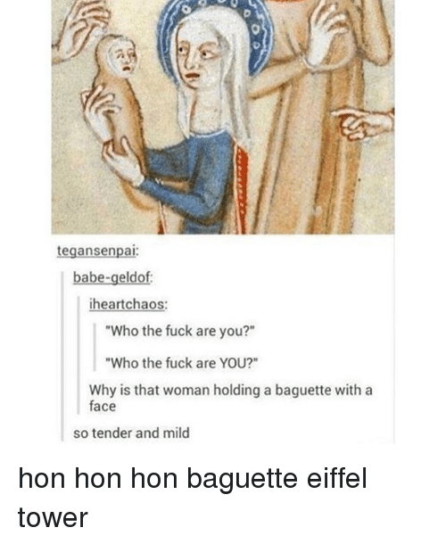 """Eiffel Towering: tegansenpai  babe-geldof:  heart chaos  """"Who the fuck are you?""""  """"Who the fuck are YOU?""""  Why is that woman holding a baguette with a  face  so tender and mild hon hon hon baguette eiffel tower"""