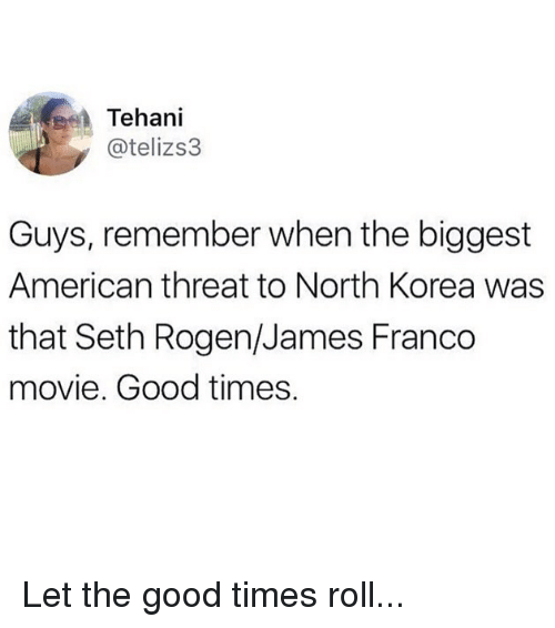 Sething: Tehani  @telizs3  Guys, remember when the biggest  American threat to North Korea was  that Seth Rogen/James Franco  movie. Good times. Let the good times roll...