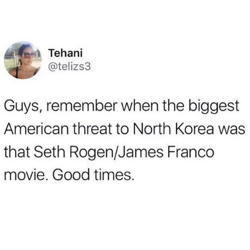 korea: Tehani  @telizs3  Guys, remember when the biggest  American threat to North Korea was  that Seth Rogen/James Franco  movie. Good times.