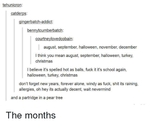Turkeyism: tehunicron:  catderps:  gingerbatch-addict:  bennytcumberbatch:  courtneylovedcobain:  august, september, halloween, november, december  I think you mean august, september, halloween, turkey,  christmas  l believe it's spelled hot as balls, fuck it it's school again,  halloween, turkey, christmas  don't forget new years, forever alone, windy as fuck, shit its raining,  allergies, oh hey its actually decent, wait nevermind  and a partridge in a pear tree