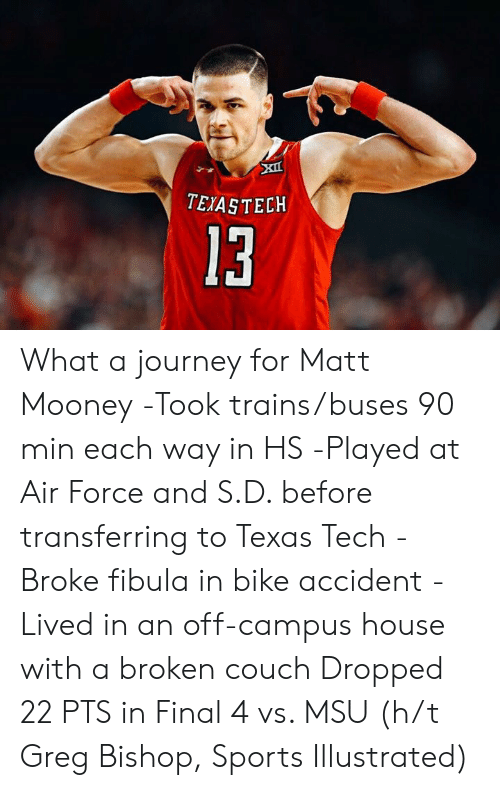 Mooney: TEIASTECKH  13 What a journey for Matt Mooney  -Took trains/buses 90 min each way in HS -Played at Air Force and S.D. before transferring to Texas Tech -Broke fibula in bike accident -Lived in an off-campus house with a broken couch  Dropped 22 PTS in Final 4 vs. MSU (h/t Greg Bishop, Sports Illustrated)