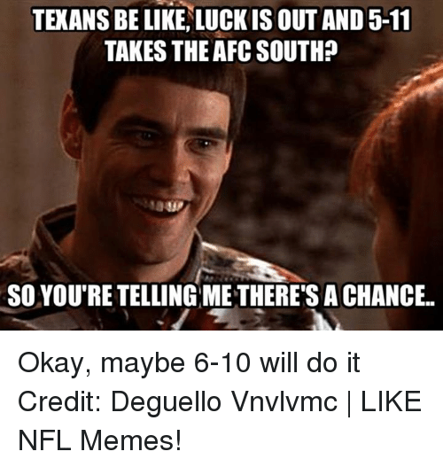 Afc South: TEKANSBE LIKE LUCK IS OUT AND 5-11  TAKES THE AFC SOUTH?  SO YOUTRE TELLING METHERE'S ACHANCE.. Okay, maybe 6-10 will do it Credit: Deguello Vnvlvmc | LIKE NFL Memes!
