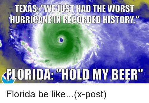 """Be Like, Beer, and Funny: TEKAS WE JUSTHAD THE WORST  HURRICANE IN RECORDEO HISTORY.  KFLORIDA:""""HOLD MY BEER"""""""