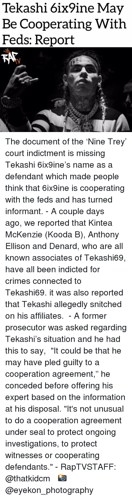 """Allegedly: Tekashi 6ix9ine May  Be Cooperating With  Feds: Report  TV The document of the 'Nine Trey' court indictment is missing Tekashi 6ix9ine's name as a defendant which made people think that 6ix9ine is cooperating with the feds and has turned informant. - A couple days ago, we reported that Kintea McKenzie (Kooda B), Anthony Ellison and Denard, who are all known associates of Tekashi69, have all been indicted for crimes connected to Tekashi69. it was also reported that Tekashi allegedly snitched on his affiliates.  - A former prosecutor was asked regarding Tekashi's situation and he had this to say,  """"It could be that he may have pled guilty to a cooperation agreement,"""" he conceded before offering his expert based on the information at his disposal. """"It's not unusual to do a cooperation agreement under seal to protect ongoing investigations, to protect witnesses or cooperating defendants."""" - RapTVSTAFF: @thatkidcm  📸 @eyekon_photography"""