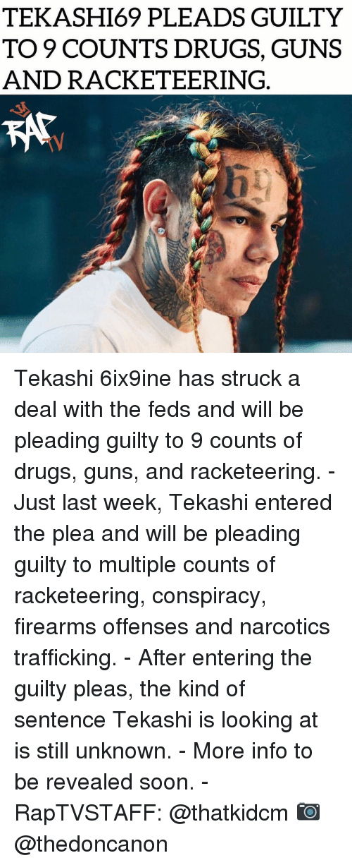 Feds: TEKASHI69 PLEADS GUILTY  TO 9 COUNTS DRUGS, GUNS  AND RACKETEERING Tekashi 6ix9ine has struck a deal with the feds and will be pleading guilty to 9 counts of drugs, guns, and racketeering. - Just last week, Tekashi entered the plea and will be pleading guilty to multiple counts of racketeering, conspiracy, firearms offenses and narcotics trafficking. - After entering the guilty pleas, the kind of sentence Tekashi is looking at is still unknown. - More info to be revealed soon. - RapTVSTAFF: @thatkidcm 📷 @thedoncanon