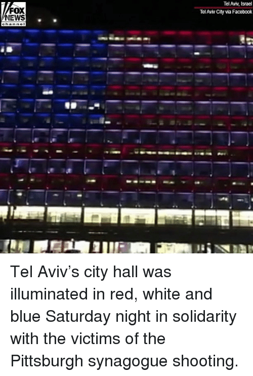 city hall: Tel Aviv, Israel  Tel Aviv City via Facebook  FOX  EWS Tel Aviv's city hall was illuminated in red, white and blue Saturday night in solidarity with the victims of the Pittsburgh synagogue shooting.