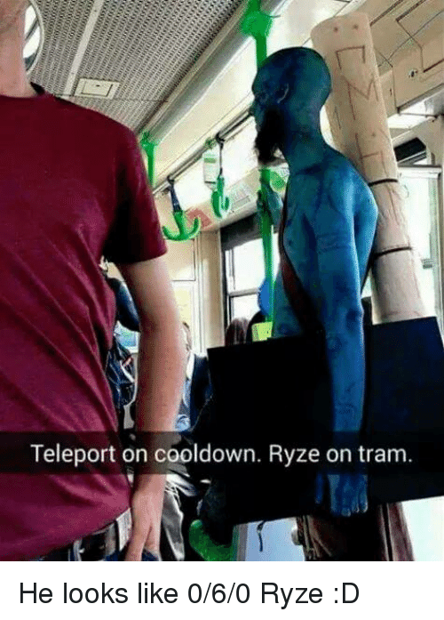memes: Teleport on cooldown. Ryze on tram. He looks like 0/6/0 Ryze :D