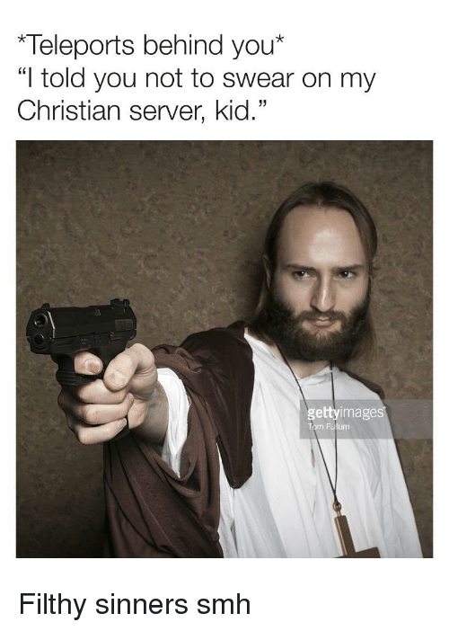 "Smh, Server, and Kid: Teleports behind you*  ""I told you not to swear on my  Christian server, kid.""  gettyimage  Tom Fullum <p>Filthy sinners smh</p>"