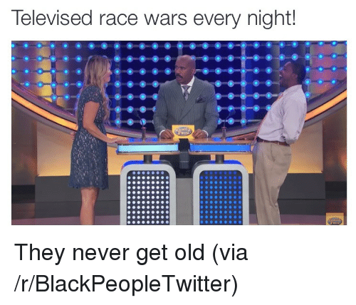 race wars: Televised race wars every night! <p>They never get old (via /r/BlackPeopleTwitter)</p>