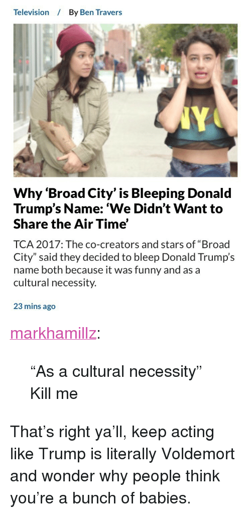 "broad city: Television  By Ben Travers  Why 'Broad City' is Bleeping Donald  Trump's Name: 'We Didn't Want to  Share the Air Time'  TCA 2017: The co-creators and stars of ""Broad  City"" said they decided to bleep Donald Trump's  name both because it was funny and as a  cultural necessity.  23 mins ago <p><a href=""http://markhamillz.tumblr.com/post/163419939526/as-a-cultural-necessity-kill-me"" class=""tumblr_blog"">markhamillz</a>:</p>  <blockquote><p>""As a cultural necessity""</p>  <p>Kill me</p></blockquote>  <p>That&rsquo;s right ya&rsquo;ll, keep acting like Trump is literally Voldemort and wonder why people think you&rsquo;re a bunch of babies.</p>"