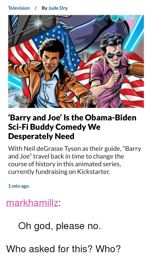 "God, Neil deGrasse Tyson, and Obama: Television  By Jude Dry  'Barry and Joe' Is the Obama-Biden  Sci-Fi Buddy Comedy We  Desperately Need  With Neil deGrasse Tyson as their guide, ""Barry  and Joe"" travel back in time to change the  course of history in this animated series,  currently fundraising on Kickstarter.  1 min ago <p><a href=""http://markhamillz.tumblr.com/post/164789596031/oh-god-please-no"" class=""tumblr_blog"">markhamillz</a>:</p>  <blockquote><p>Oh god, please no.</p></blockquote>  <p>Who asked for this? Who?</p>"
