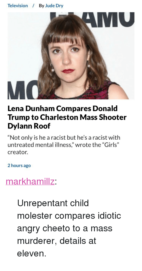 """Charleston: Television  By Jude Dry  MU  Lena Dunham Compares Donald  Trump to Charleston Mass Shooter  Dylann Roof  """"Not only is he a racist but he's a racist with  untreated mental illness,"""" wrote the """"Girls""""  creator.  2 hours ago <p><a href=""""http://markhamillz.tumblr.com/post/165804512691/unrepentant-child-molester-compares-idiotic-angry"""" class=""""tumblr_blog"""">markhamillz</a>:</p>  <blockquote><p>Unrepentant child molester compares idiotic angry cheeto to a mass murderer, details at eleven.</p></blockquote>"""