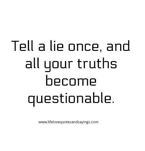 Com, Once, and All: Tell a lie once, and  all your truths  become  questionable  www.lifelovequotesandsayings.com