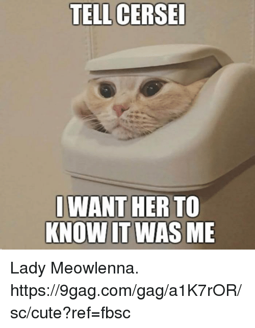gagging: TELL CERSE  WANT HER TO  KNOW IT WAS ME Lady Meowlenna. https://9gag.com/gag/a1K7rOR/sc/cute?ref=fbsc