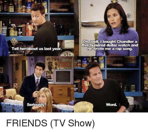 Friends (TV Show), Memes, and Rap: Tell her about us last year.  Seriously?  Oh, well I bought Chandler a  five hundred dollar watch and  he wrote me a rap song.  Word. FRIENDS (TV Show)